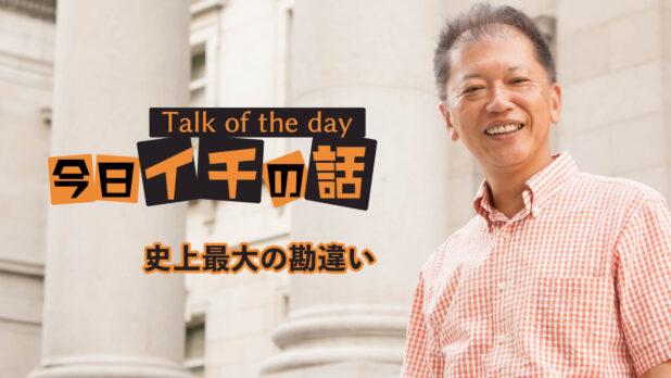 「史上最大の勘違い」〜野口敏 Talk of the day「今日イチの話」〜