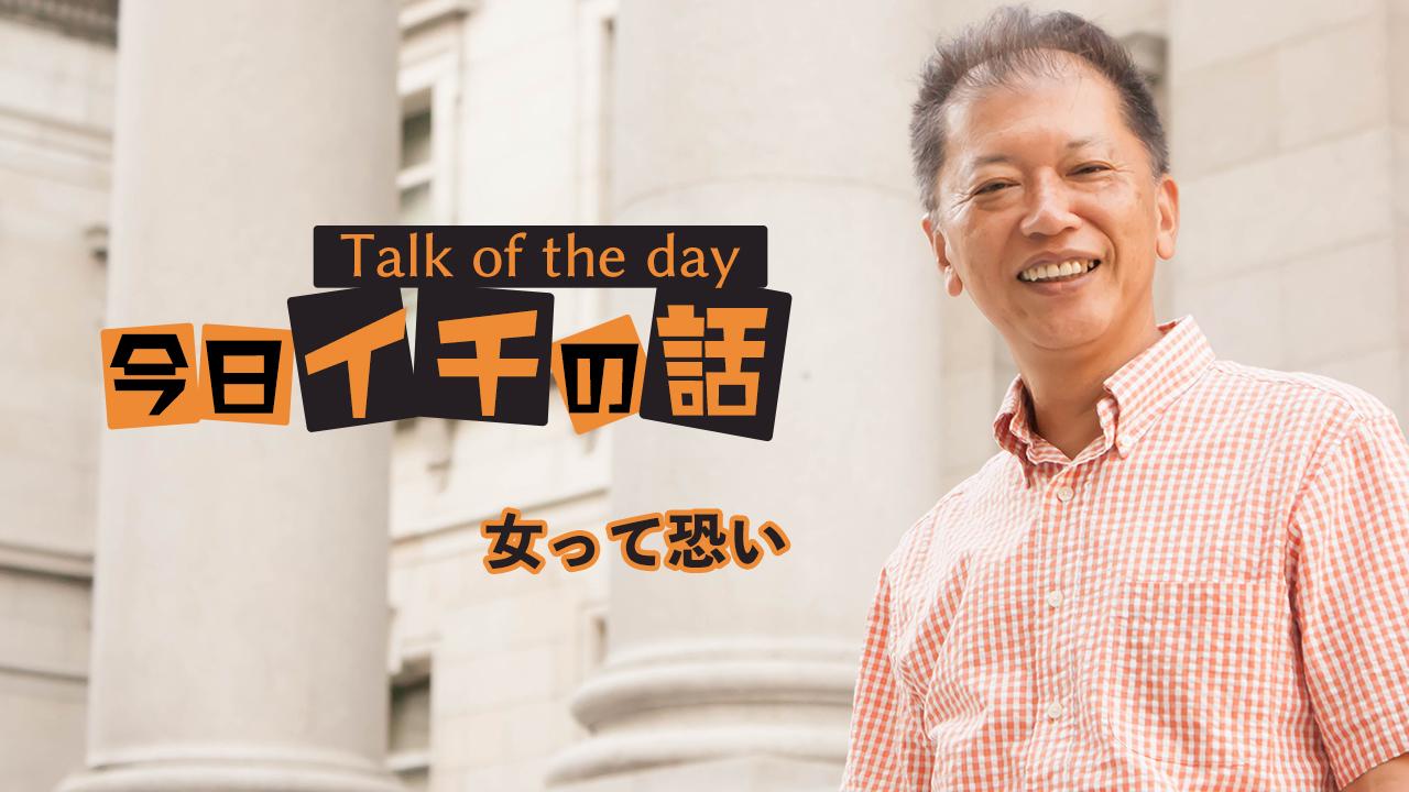「女って恐い」〜野口敏 Talk of the day「今日イチの話」〜