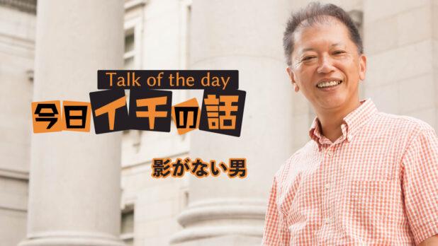 影がない男 〜野口敏 Talk of the day「今日イチの話」〜(コミュニケーション能力UP!)
