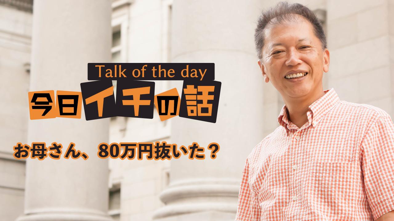お母さん、80万円抜いた? 〜野口敏 Talk of the day「今日イチの話」〜